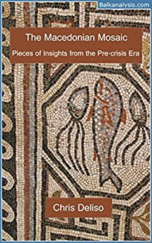 The Macedonian Mosaic: Pieces of Insight from the Pre-Crisis Years by [Deliso, Chris]