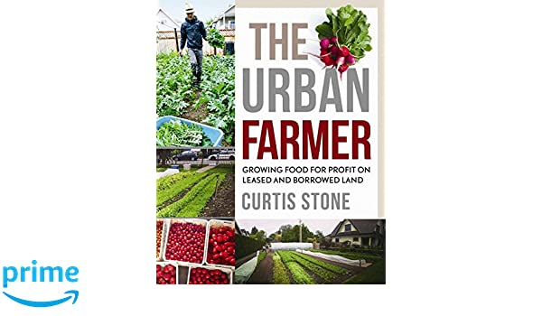The Urban Farmer: Growing Food for Profit on Leased and Borrowed Land: Amazon.es: Curtis Allen Stone: Libros en idiomas extranjeros