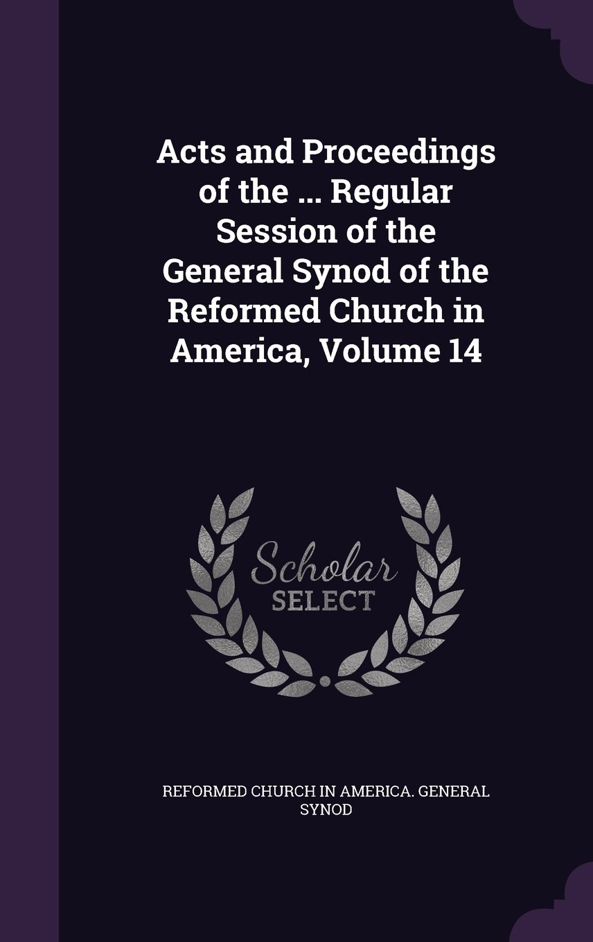 Download Acts and Proceedings of the ... Regular Session of the General Synod of the Reformed Church in America, Volume 14 ebook