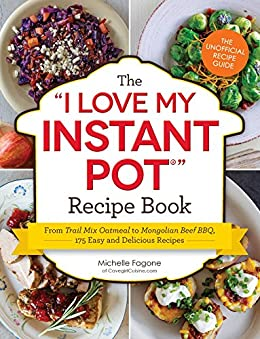 "The I Love My Instant Pot Recipe Book: From Trail Mix Oatmeal to Mongolian Beef BBQ, 175 Easy and Delicious Recipes (""I Love My"" Series) by [Fagone, Michelle]"