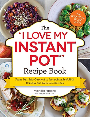 The I Love My Instant Pot Recipe Book: From Trail Mix Oatmeal to Mongolian Beef BBQ, 175 Easy and Delicious Recipes (
