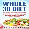 Whole 30 Diet: Find Out Your Vitality with This Ultimate Clean-Eating Program and Unleash Your Energy Audiobook by Kirsten Yang Narrated by Joana Garcia