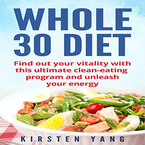 Whole 30 Diet: Find Out Your Vitality with This Ultimate Clean-Eating Program and Unleash Your Energy by Kirsten Yang