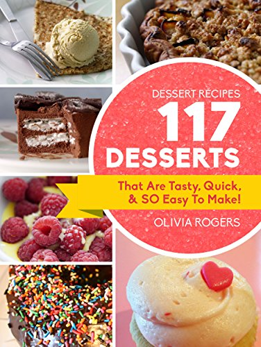 Dessert Recipes: 117 Desserts That Are Tasty, Quick & SO Easy to Make! by Olivia Rogers