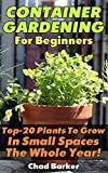 Container Gardening For Beginners: Top-20 Plants To Grow In Small Spaces The Whole Year!: (Gardening, Gardening Books, Botanical, Home Garden, Horticulture, Garden, Gardening, Plants, Raised Garden)