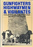 Gunfighters, Highwaymen, and Vigilantes : Violence on the Frontier, McGrath, Roger D., 0520051017
