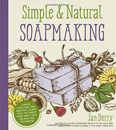 Simple & Natural Soapmaking: Create 100% Pure and Beautiful Soaps with The Nerdy Farm Wife's Easy Recipes and Techniques cover