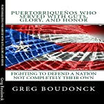Puertorriquenos Who Served With Guts, Glory, and Honor: Fighting to Defend a Nation Not Completely Their Own | Greg Boudonck
