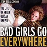 Bad Girls Go Everywhere: The Life of Helen Gurley Brown | Jennifer Scanlon
