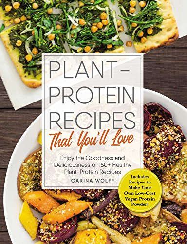 Plant-Protein Recipes That You'll Love: Enjoy the goodness and deliciousness of 150+ healthy plant-protein recipes! by Carina Wolff