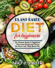 Plant-Based Diet For Beginners: The Ultimate Guide for Beginners |  Reversing Disease and Saving the Planet with Plant Based Diet