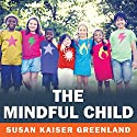 The Mindful Child: How to Help Your Kid Manage Stress and Become Happier, Kinder, and More Compassionate Audiobook by Susan Kaiser Greenland Narrated by Angela Brazil