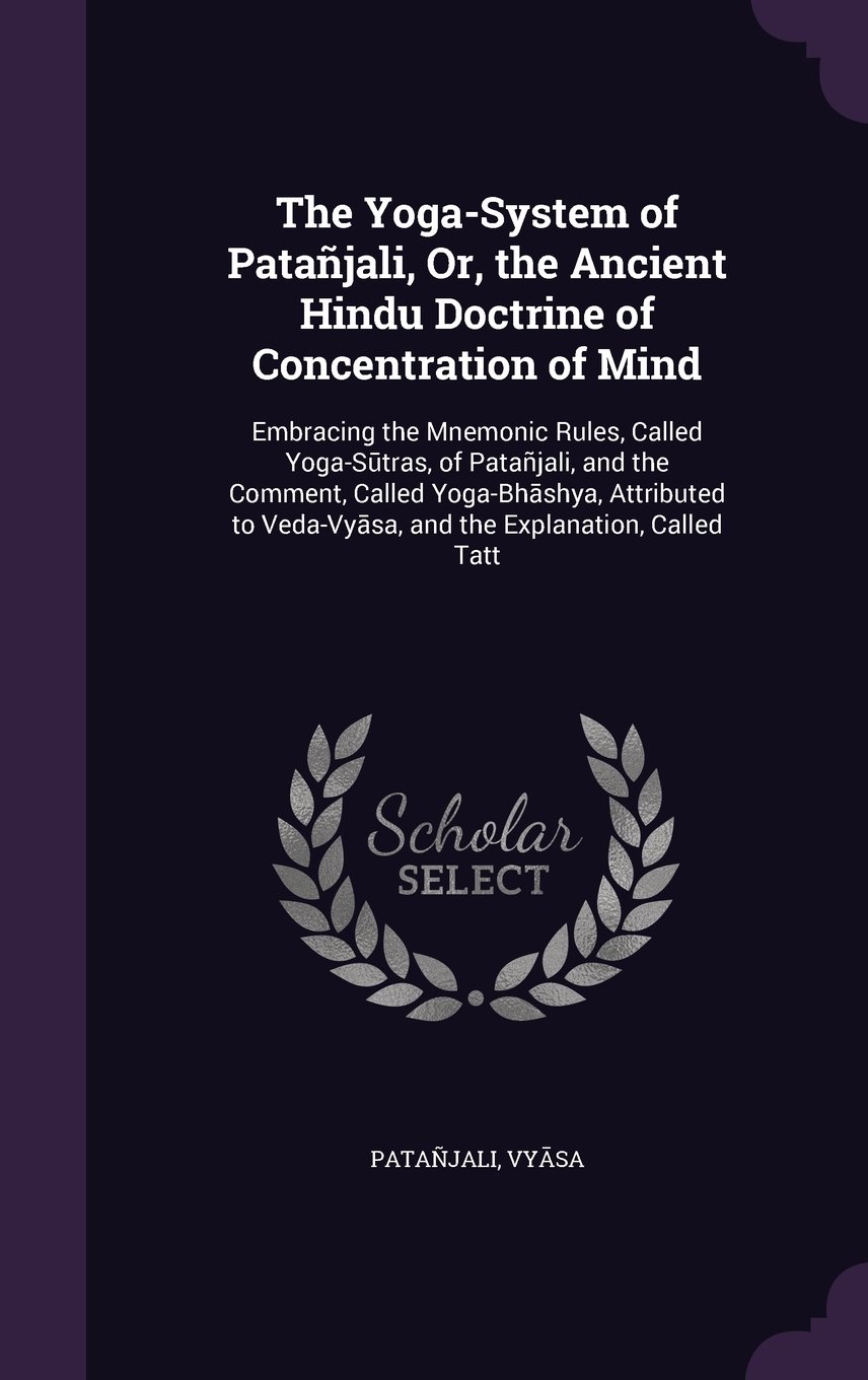 Download The Yoga-System of Patanjali, Or, the Ancient Hindu Doctrine of Concentration of Mind: Embracing the Mnemonic Rules, Called Yoga-S Tras, of Patanjali, ... Veda-Vy Sa, and the Explanation, Called Tatt pdf epub