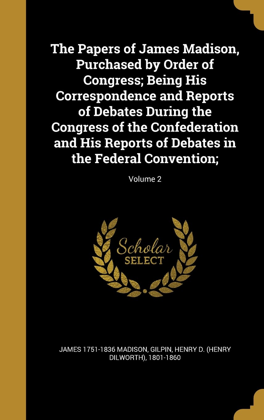 Read Online The Papers of James Madison, Purchased by Order of Congress; Being His Correspondence and Reports of Debates During the Congress of the Confederation ... Debates in the Federal Convention;; Volume 2 pdf epub