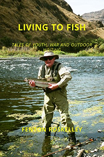 LIVING TO FISH: TALES OF YOUTH, WAR AND OUTDOOR WRITING