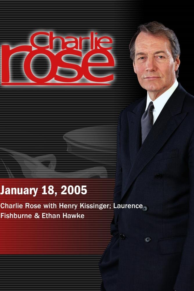 Charlie Rose with Henry Kissinger; Laurence Fishburne & Ethan Hawke (January 18, 2005)
