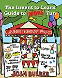 The Invent to Learn Guide to MORE Fun: Makerspace, Classroom, Library, and Home STEM Projects by Josh Burker, Sylvia Libow Martinez