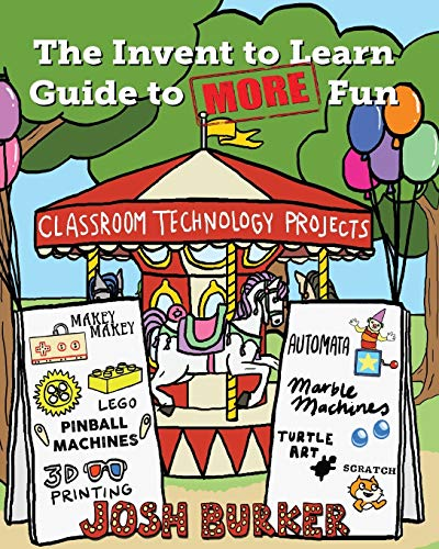 The Invent to Learn Guide to MORE Fun: Makerspace, Classroom, Library, and Home STEM Projects by Josh Burker