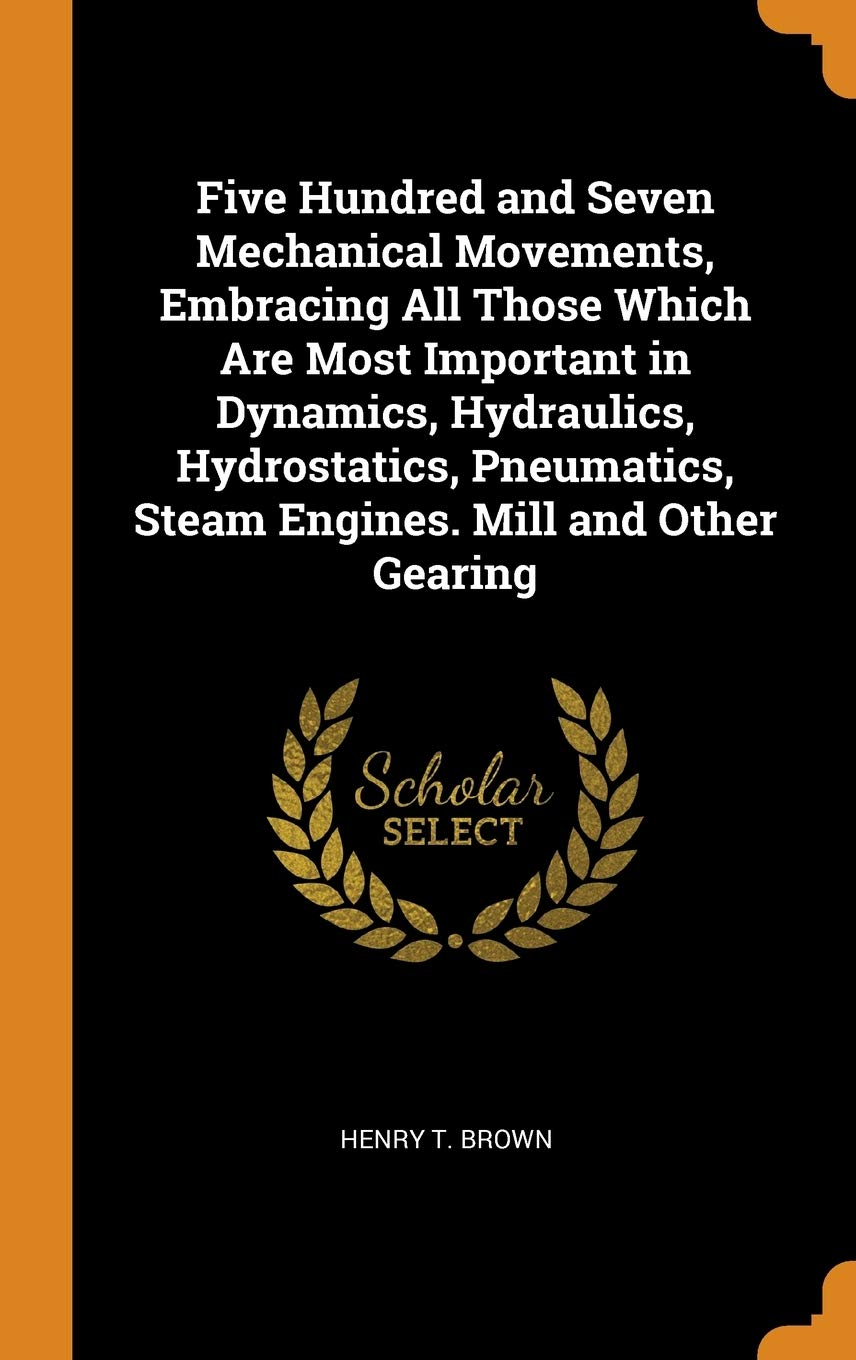 Five Hundred And Seven Mechanical Movements Embracing All Those Which Are Most Important In Dynamics Hydraulics Hydrostatics Pneumatics Steam Engines. Mill And Other Gearing