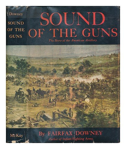 Sound of the guns;: The story of American artillery from the ancient and honorable company to the atom cannon and guided missile