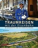 Traumreisen mit der Eisenbahn: Die berühmtesten Züge, die schönsten Strecken