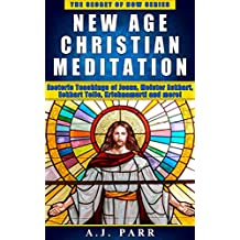 New Age Christian Meditation: Esoteric Teachings of Jesus, Meister Eckhart, Eckhart Tolle, Krishnamurti and more! (The Secret of Now Book 4)