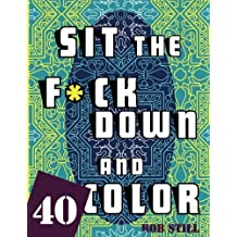 Sit the Fuck Down and Color: 40 Unique Sweary Designs To Color ! Swear word coloring book. Stress relief coloring book ( Coloring Books For Adults Relaxation )