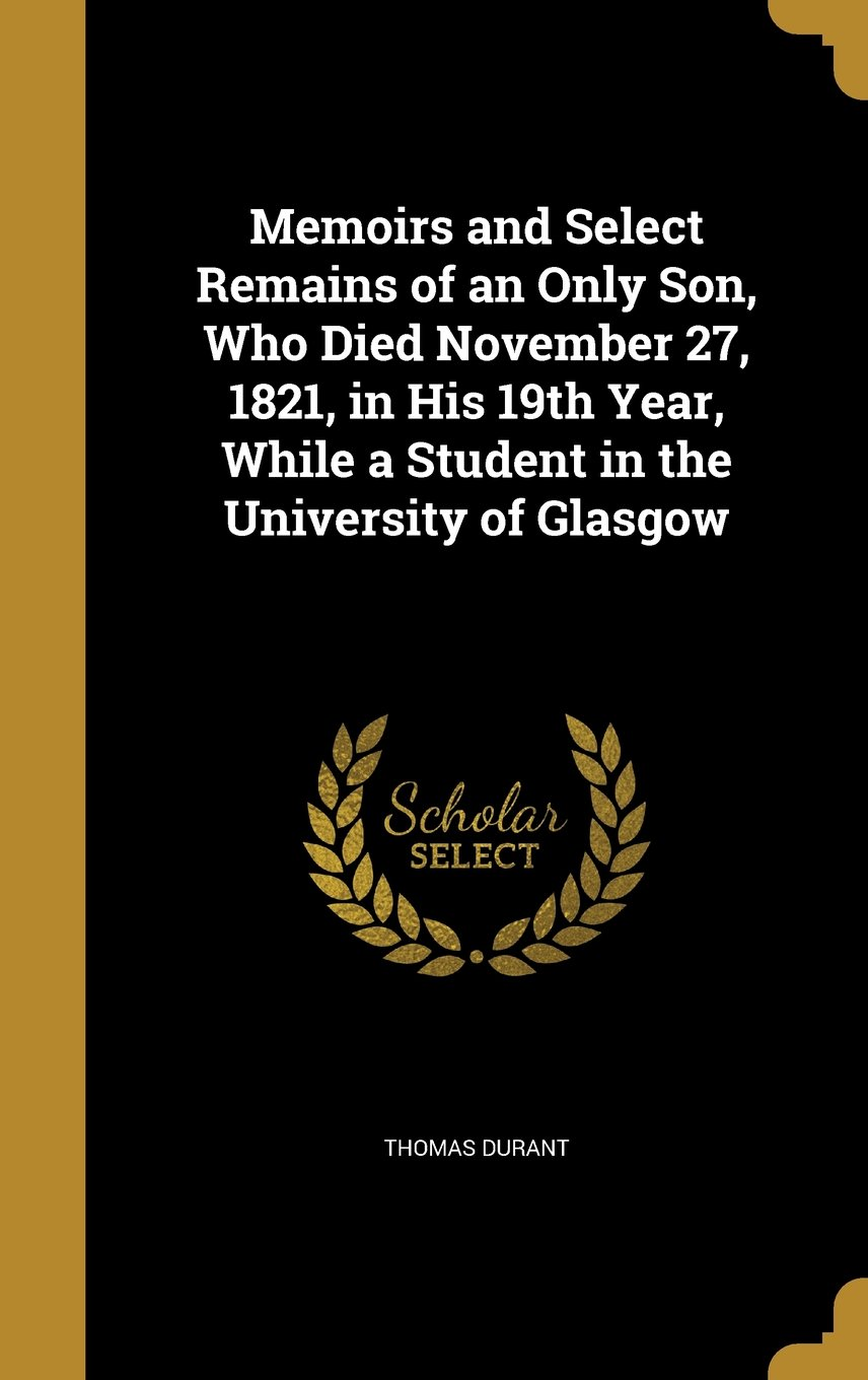 Memoirs and Select Remains of an Only Son, Who Died November 27, 1821, in His 19th Year, While a Student in the University of Glasgow PDF
