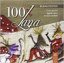 100% Lana. Creare emozioni oggetti unici in lana cardata (Italian