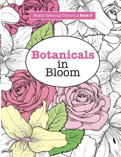 Really RELAXING Colouring Book 3: Botanicals in Bloom: A Fun, Floral Colouring Adventure (Really RELAXING Colouring Books) (Volume 3)