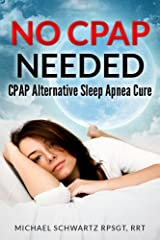 NO CPAP NEEDED: CPAP Alternative Sleep Apnea Cure Kindle Edition