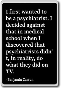 I first wanted to be a psychiatrist. I deci... - Benjamin Carson quotes fridge magnet, Black