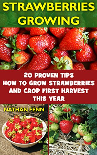 Strawberries Growing: 20 Proven Tips How To Grow Strawberries And Crop First Harvest This Year: (Gardening Books, Better Homes Gardens) by [Fenn, Nathan ]