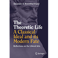 The Theoretic Life - A Classical Ideal and its Modern Fate: Reflections on the Liberal Arts