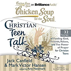 Chicken Soup for the Soul: Christian Teen Talk - 32 Stories of Finding God, Friends, Values, and the Power of Prayer for Christian Teens