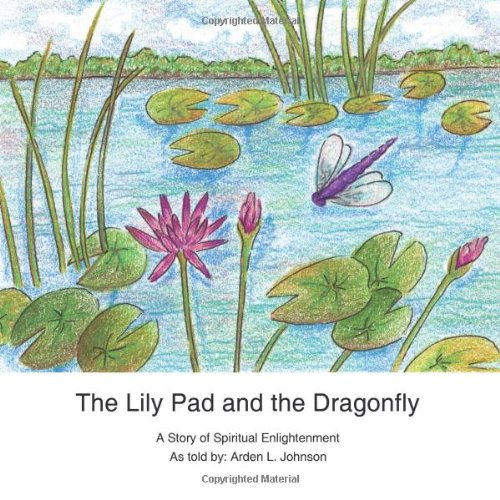 The Lily Pad and the Dragonfly: A Story of Spiritual Enlightenment as told by Arden L. Johnson