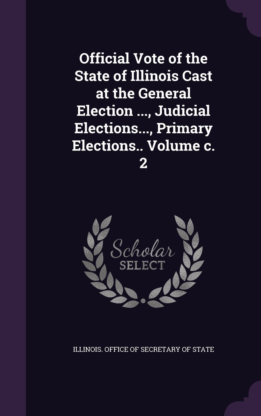 Official Vote of the State of Illinois Cast at the General Election ..., Judicial Elections..., Primary Elections.. Volume C. 2 pdf epub