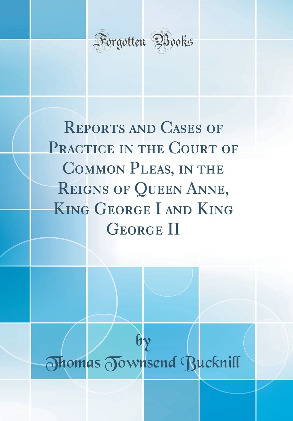 Download Reports and Cases of Practice in the Court of Common Pleas, in the Reigns of Queen Anne, King George I and King George II (Classic Reprint) PDF