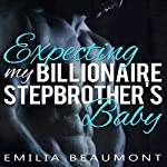 Expecting My Billionaire Stepbrother's Baby : A Stepbrother Romance Novel | Emilia Beaumont