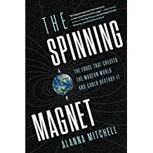 The Spinning Magnet: The Force that Created the Modern World and Could Destroy It