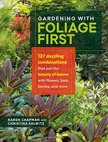 Gardening with Foliage First: 127 Dazzling Combinations that Pair the Beauty of Leaves with Flowers, Bark, Berries, and More