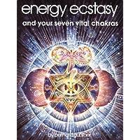 Energy Ecstasy and Your Seven Vital Chakras