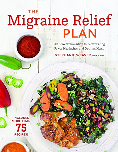 The Migraine Relief Plan: An 8-Week Transition to Better Eating, Fewer Headaches, and Optimal Health by Stephanie Weaver