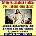 Seven Fascinating Biblical Facts about Jesus Christ: Amazing Things about God's Son Revealed in the Holy Scriptures | James M. Lowrance