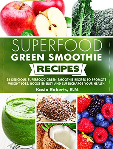 (Superfood Green Smoothie Recipes: 26 Delicious Superfood Green Smoothie Recipes to Promote Weight Loss, Boost Energy and Supercharge Your Health)