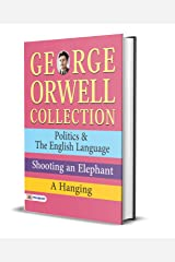 George Orwell Collection: Politics & The English Language, Shooting an Elephant, A Hanging Kindle Edition