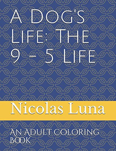 Download A Dog's Life: The 9 - 5 Life: An Adult Coloring Book PDF