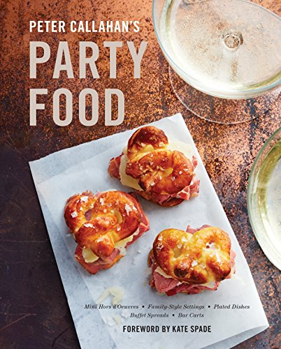 Peter Callahan's Party Food: Mini Hors d'oeuvres, Family-Style Settings, Plated Dishes, Buffet Spreads, Bar  Carts by Peter Callahan
