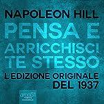 Pensa e arricchisci te stesso [Think and Grow Rich]: L'edizione originale del 1937 [The Original 1937 Edition] | Napoleon Hill