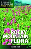 Rocky Mountain Flora, James Ells and Mountaineers Books Staff, 0976052547